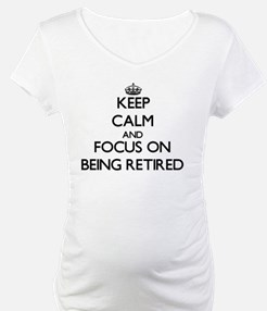 Keep Calm and focus on Being Retired Shirt