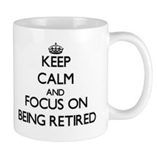 Keep Calm and focus on Being Retired Mugs