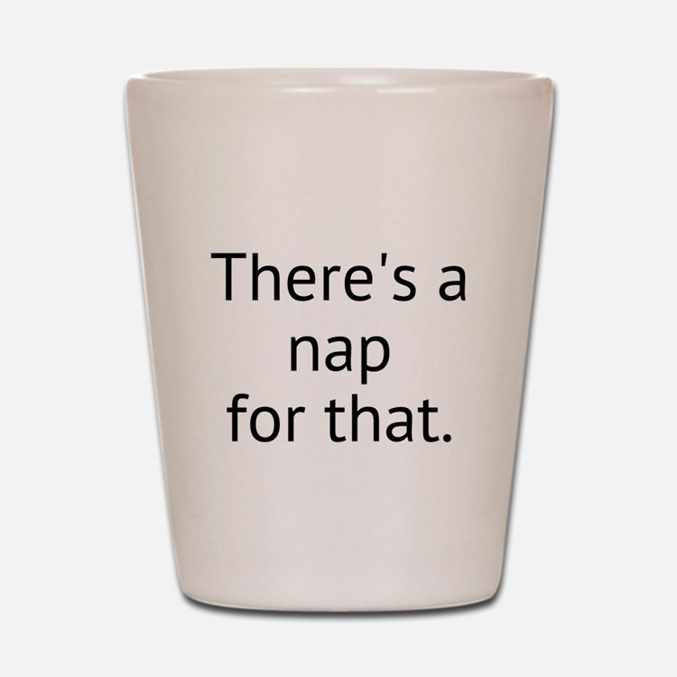 Theres a nap for that. Shot Glass