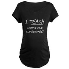 I Teach What Is Your Superpower? Maternity T-Shirt