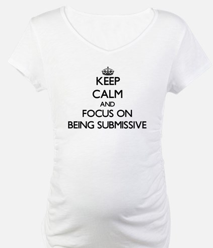 Keep Calm and focus on Being Submissive Shirt