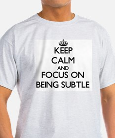 Keep Calm and focus on Being Subtle T-Shirt