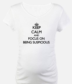 Keep Calm and focus on Being Suspicious Shirt