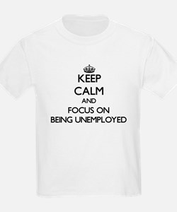 Keep Calm and focus on Being Unemployed T-Shirt