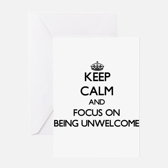 Keep Calm and focus on Being Unwelcome Greeting Ca