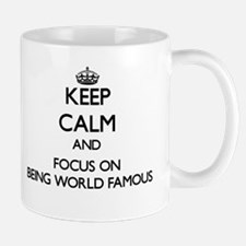 Keep Calm and focus on Being World-Famous Mugs