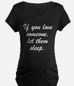 IF YOU LOVE SOMEONE LET THEM SLEEP. Maternity T-Sh