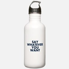 Say Whatever You Want Water Bottle