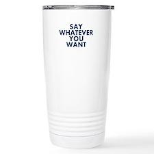 Say Whatever You Want Travel Mug