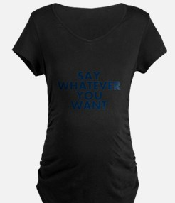 Say Whatever You Want Maternity T-Shirt