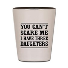 you can't scare me I have three daughters Shot Gla