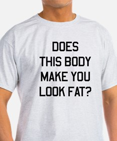 This body make you look fat? T-Shirt