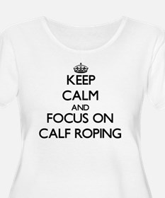 Keep Calm and focus on Calf Roping Plus Size T-Shi