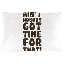 Ain't Nobody Got Time For That! Pillow Case
