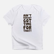 Ain't Nobody Got Time For That! Infant T-Shirt