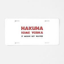 Hakuna Some Vodka Aluminum License Plate