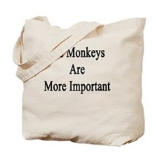 Yes Monkeys Are More Important  Tote Bag