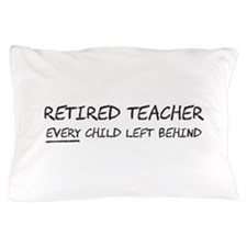 Retired Teacher EVERY Child Left Behind Pillow Cas