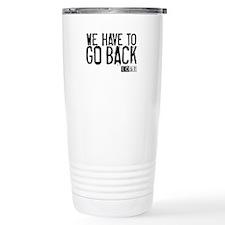 We Have to Go Back Travel Mug