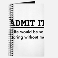 Admit It, Life would be so boring without me Journ