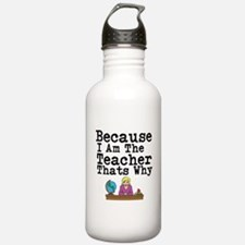 Because I Am The Teacher Thats Why Water Bottle
