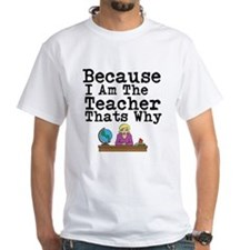 Because I Am The Teacher Thats Why T-Shirt