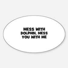 mess with dolphin, mess you w Oval Decal