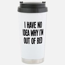 Out Of Bed, No Idea Why Travel Mug