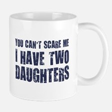 You Can't Scare Me I Have Two Daughters Mugs