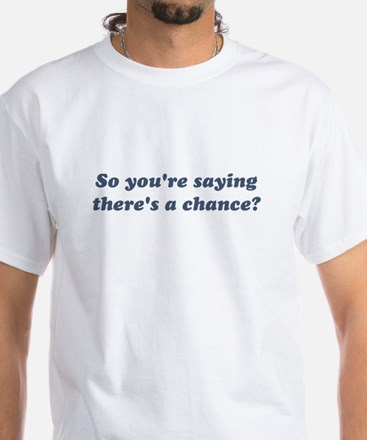 So You're Saying There's a Chance? T-Shirt