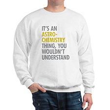 Its An Astrochemistry Thing Sweatshirt