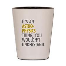 Its An Astrophysics Thing Shot Glass