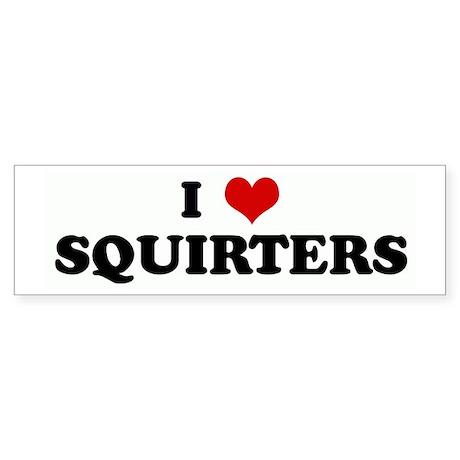 I Love SQUIRTERS Bumper Sticker