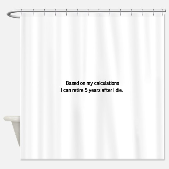 Retire 5 years after I die Shower Curtain