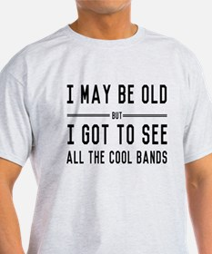 I May Be Old but I Got to See All the Cool Bands T