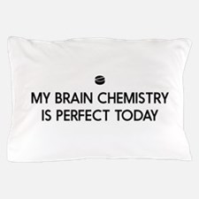 My Brain Chemistry Is Perfect Today Pillow Case