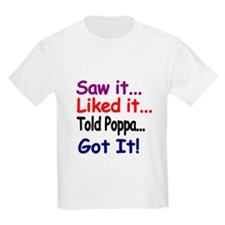 Saw it...Liked it...Told Poppa...Got it! T-Shirt