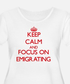 Keep Calm and focus on EMIGRATING Plus Size T-Shir