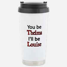 You be Thelma. I'll be Louise Travel Mug