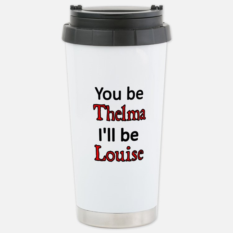You be Thelma. I'll be Louise Travel Mug