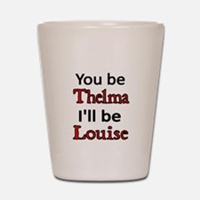 You be Thelma. I'll be Louise Shot Glass
