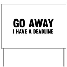 Go away I have a deadline Yard Sign