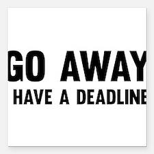 "Go away I have a deadline Square Car Magnet 3"" x 3"