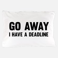 Go away I have a deadline Pillow Case