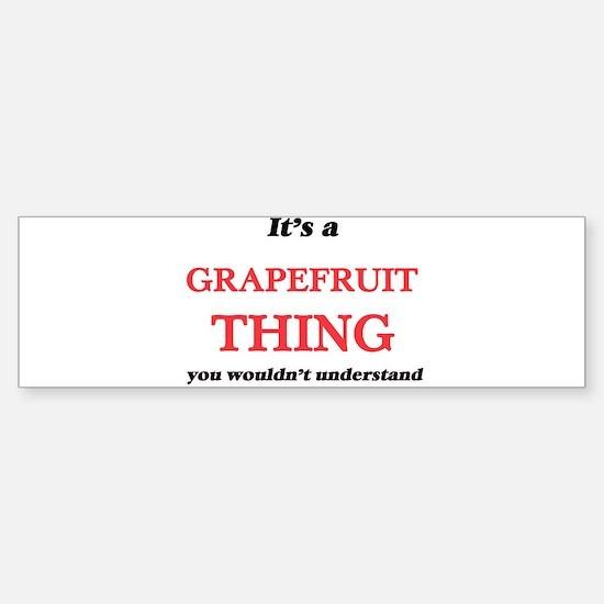 It's a Grapefruit thing, you wo Bumper Bumper Bumper Sticker