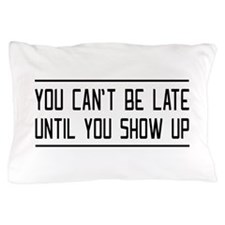 You Can't Be Late Until You Show Up Pillow Case