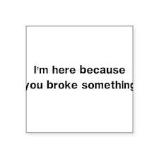 Here because you broke something Sticker
