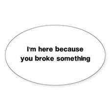 Here because you broke something Decal
