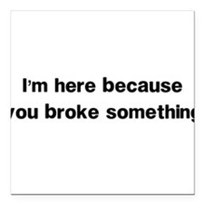 Here because you broke something Square Car Magnet