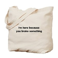 Here because you broke something Tote Bag